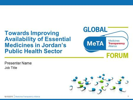 Medicines Transparency Alliance18/10/2015 1 Towards Improving Availability of Essential Medicines in Jordan's Public Health Sector Presenter Name Job Title.