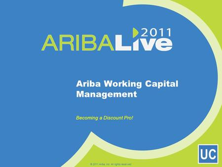 UC Ariba Working Capital Management Becoming a Discount Pro! © 2011 Ariba, Inc. All rights reserved.