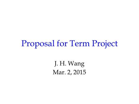 Proposal for Term Project J. H. Wang Mar. 2, 2015.