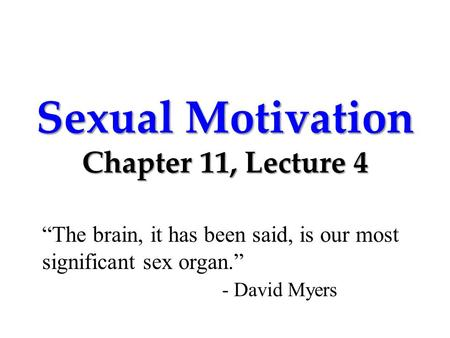 "Sexual Motivation Chapter 11, Lecture 4 ""The brain, it has been said, is our most significant sex organ."" - David Myers."