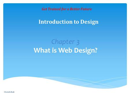 Chapter 3 What is Web Design? Get Trained for a Better Future Introduction to Design Mostafa Badr.