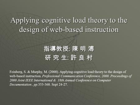 Applying cognitive load theory to the design of web-based instruction 指導教授 : 陳 明 溥 研 究 生 : 許 良 村 Feinberg, S. & Murphy, M. (2000). Applying cognitive load.