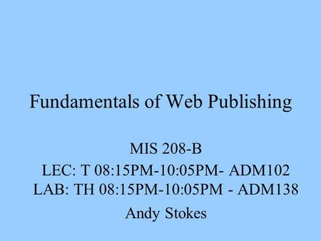 Fundamentals of Web Publishing MIS 208-B LEC: T 08:15PM-10:05PM- ADM102 LAB: TH 08:15PM-10:05PM - ADM138 Andy Stokes.