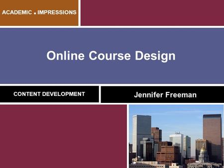 Online Course Design CONTENT DEVELOPMENT Jennifer Freeman ACADEMIC ■ IMPRESSIONS.