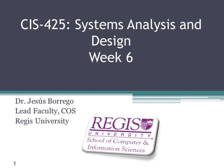Scis.regis.edu ● CIS-425: Systems Analysis and Design Week 6 Dr. Jesús Borrego Lead Faculty, COS Regis University 1.