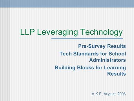 LLP Leveraging Technology Pre-Survey Results Tech Standards for School Administrators Building Blocks for Learning Results A.K.F., August. 2006.