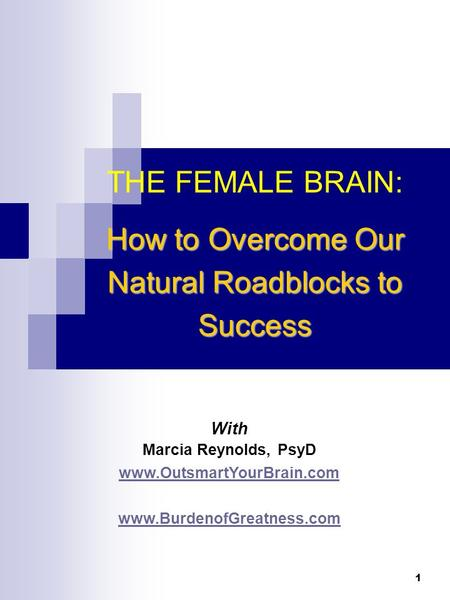 1 With Marcia Reynolds, PsyD www.OutsmartYourBrain.com www.BurdenofGreatness.com THE FEMALE BRAIN: How to Overcome Our Natural Roadblocks to Success.