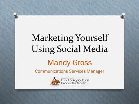 Marketing Yourself Using Social Media Mandy Gross Communications Services Manager.