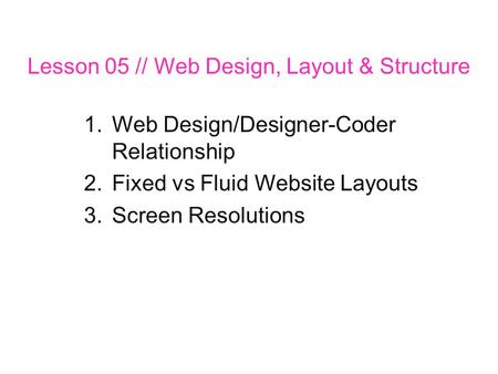 Lesson 05 // Web Design, Layout & Structure 1.Web Design/Designer-Coder Relationship 2.Fixed vs Fluid Website Layouts 3.Screen Resolutions.