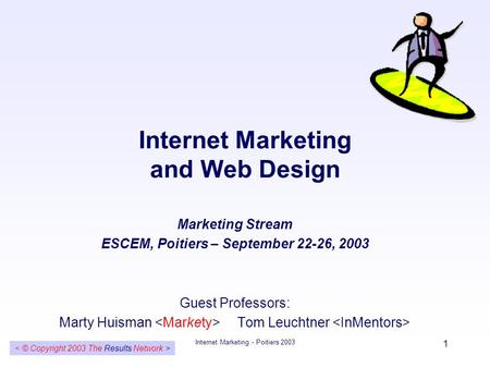 Internet Marketing - Poitiers 2003 1 Internet Marketing and Web Design Marketing Stream ESCEM, Poitiers – September 22-26, 2003 Guest Professors: Marty.
