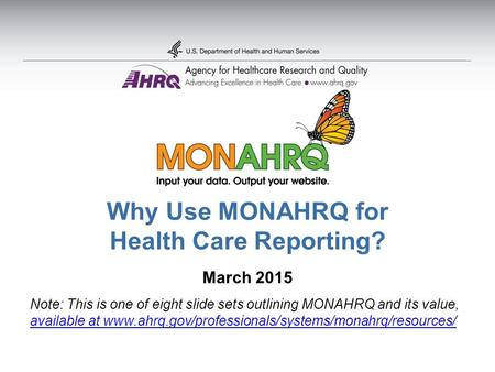 Why Use MONAHRQ for Health Care Reporting? March 2015 Note: This is one of eight slide sets outlining MONAHRQ and its value, available at www.ahrq.gov/professionals/systems/monahrq/resources/