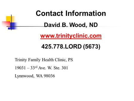 Contact Information David B. Wood, ND www.trinityclinic.com 425.778.LORD (5673) Trinity Family Health Clinic, PS 19031 – 33 rd Ave. W. Ste. 301 Lynnwood,