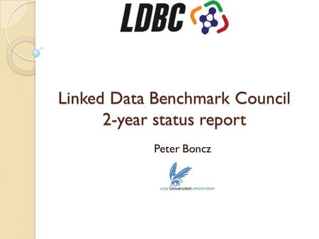 Linked Data Benchmark Council 2-year status report LDBC Linked Data Benchmark Council 2-year status report Peter Boncz.