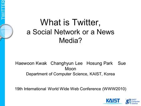 TWITTER What is Twitter, a Social Network or a News Media? Haewoon Kwak Changhyun Lee Hosung Park Sue Moon Department of Computer Science, KAIST, Korea.