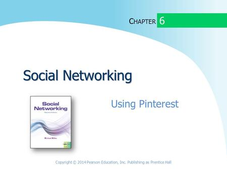 C HAPTER Social Networking Using Pinterest 6 Copyright © 2014 Pearson Education, Inc. Publishing as Prentice Hall.
