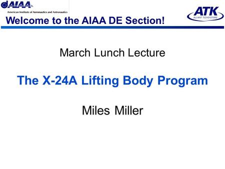 Welcome to the AIAA DE Section! March Lunch Lecture The X-24A Lifting Body Program Miles Miller.