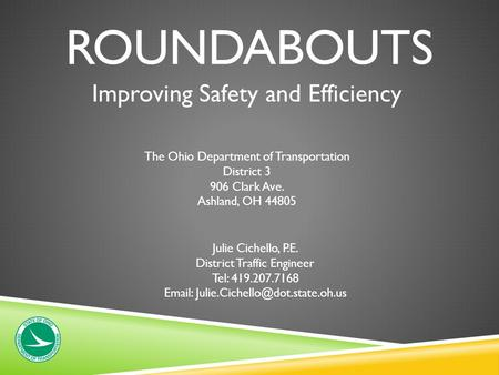 ROUNDABOUTS Improving Safety and Efficiency The Ohio Department of Transportation District 3 906 Clark Ave. Ashland, OH 44805 Julie Cichello, P.E. District.