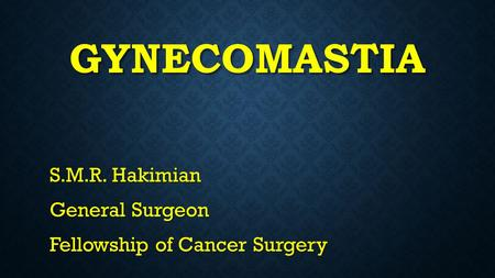 GYNECOMASTIA S.M.R. Hakimian General Surgeon Fellowship of Cancer Surgery.