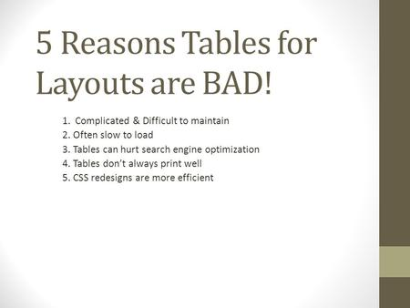 5 Reasons Tables for Layouts are BAD! 1. Complicated & Difficult to maintain 2. Often slow to load 3. Tables can hurt search engine optimization 4. Tables.