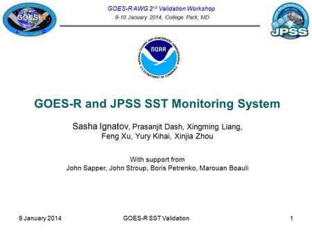 GOES-R AWG 2 nd Validation Workshop 9-10 January 2014, College Park, MD GOES-R and JPSS SST Monitoring System Sasha Ignatov, Prasanjit Dash, Xingming Liang,