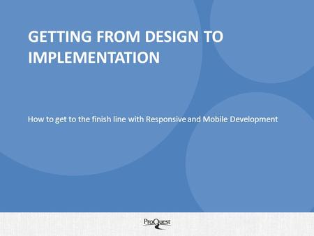 GETTING FROM DESIGN TO IMPLEMENTATION How to get to the finish line with Responsive and Mobile Development.