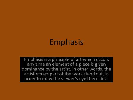 Emphasis Emphasis is a principle of art which occurs any time an element of a piece is given dominance by the artist. In other words, the artist makes.