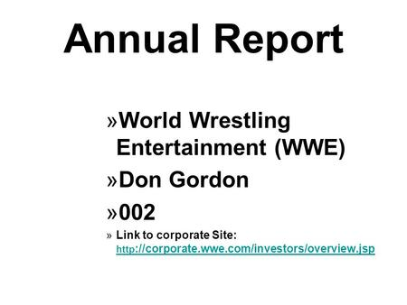 Annual Report »World Wrestling Entertainment (WWE) »Don Gordon »002 »Link to corporate Site: http ://corporate.wwe.com/investors/overview.jsp http ://corporate.wwe.com/investors/overview.jsp.