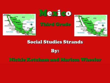 Mexico Third Grade Social Studies Strands By: Nickie Ketcham and Marissa Wheeler.