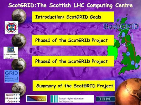 ScotGRID:The Scottish LHC Computing Centre Summary of the ScotGRID Project Summary of the ScotGRID Project Phase2 of the ScotGRID Project Phase2 of the.