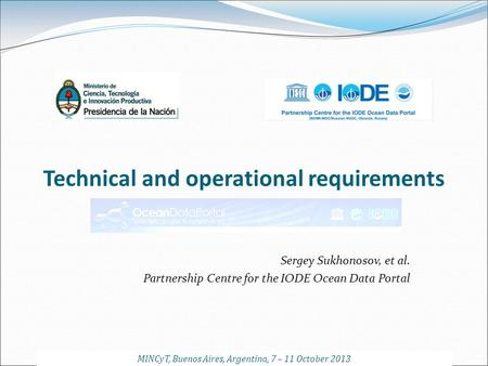 Technical and operational requirements Sergey Sukhonosov, et al. Partnership Centre for the IODE Ocean Data Portal MINCyT, Buenos Aires, Argentina, 7 –
