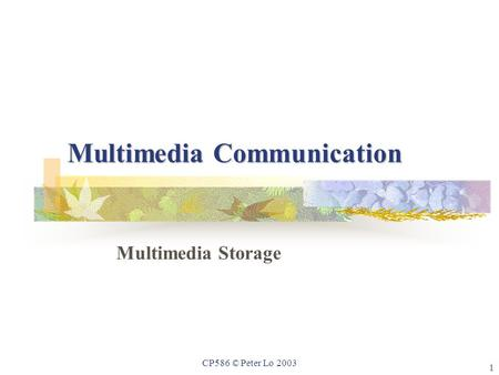 1 CP586 © Peter Lo 2003 Multimedia Communication Multimedia Storage.