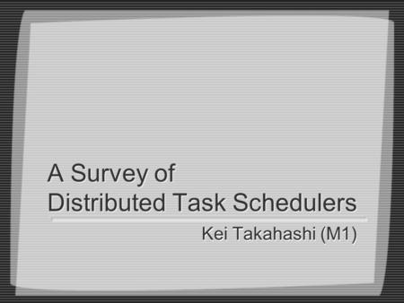 A Survey of Distributed Task Schedulers Kei Takahashi (M1)