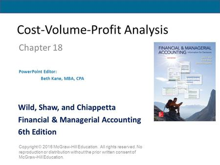 Cost-Volume-Profit Analysis Chapter 18 PowerPoint Editor: Beth Kane, MBA, CPA Copyright © 2016 McGraw-Hill Education. All rights reserved. No reproduction.