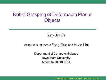 Department of Computer Science, Iowa State University Robot Grasping of Deformable Planar Objects Yan-Bin Jia (with Ph.D. students Feng Guo and Huan Lin.