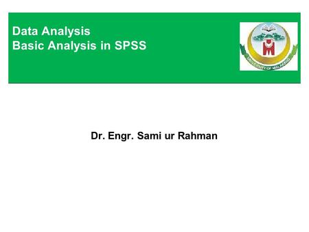 Dr. Engr. Sami ur Rahman Data Analysis Basic Analysis in SPSS.