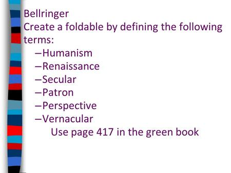Bellringer Create a foldable by defining the following terms: – Humanism – Renaissance – Secular – Patron – Perspective – Vernacular Use page 417 in the.