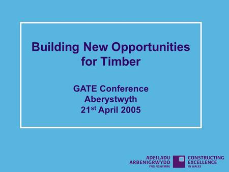 Building New Opportunities for Timber GATE Conference Aberystwyth 21 st April 2005.
