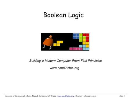 Elements of Computing Systems, Nisan & Schocken, MIT Press, www.nand2tetris.org, Chapter 1: Boolean Logic slide 1www.nand2tetris.org Building a Modern.