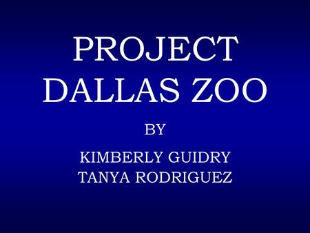 PROJECT DALLAS ZOO BY KIMBERLY GUIDRY TANYA RODRIGUEZ.