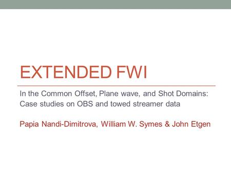 EXTENDED FWI In the Common Offset, Plane wave, and Shot Domains: Case studies on OBS and towed streamer data Papia Nandi-Dimitrova, William W. Symes &