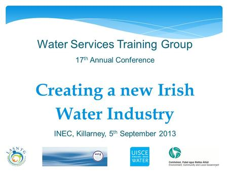 1 Water Services Training Group 17 th Annual Conference Creating a new Irish Water Industry INEC, Killarney, 5 th September 2013.