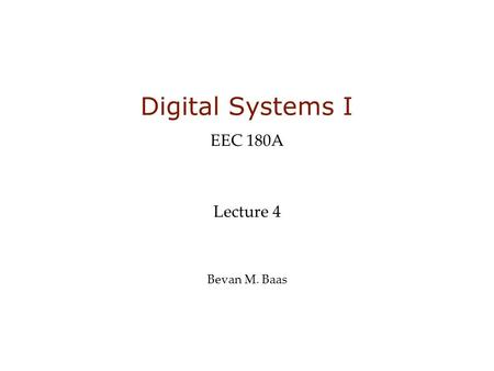 Digital Systems I EEC 180A Lecture 4 Bevan M. Baas.
