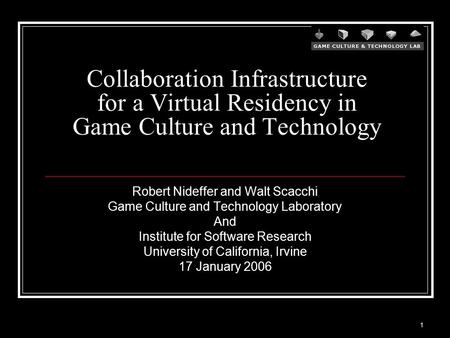 1 Collaboration Infrastructure for a Virtual Residency in Game Culture and Technology Robert Nideffer and Walt Scacchi Game Culture and Technology Laboratory.