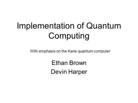 Implementation of Quantum Computing Ethan Brown Devin Harper With emphasis on the Kane quantum computer.