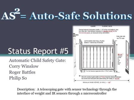 Status Report #5 Automatic Child Safety Gate: Corry Winslow Roger Battles Philip So Description: A telescoping gate with sensor technology through the.
