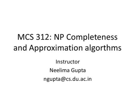 MCS 312: NP Completeness and Approximation algorthms Instructor Neelima Gupta