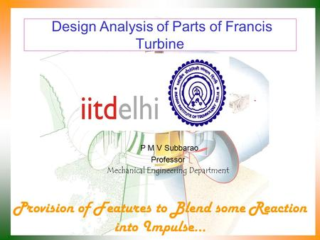 Design Analysis of Parts of Francis Turbine P M V Subbarao Professor Mechanical Engineering Department Provision of Features to Blend some Reaction into.