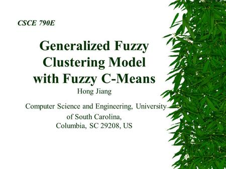Generalized Fuzzy Clustering Model with Fuzzy C-Means Hong Jiang Computer Science and Engineering, University of South Carolina, Columbia, SC 29208, US.