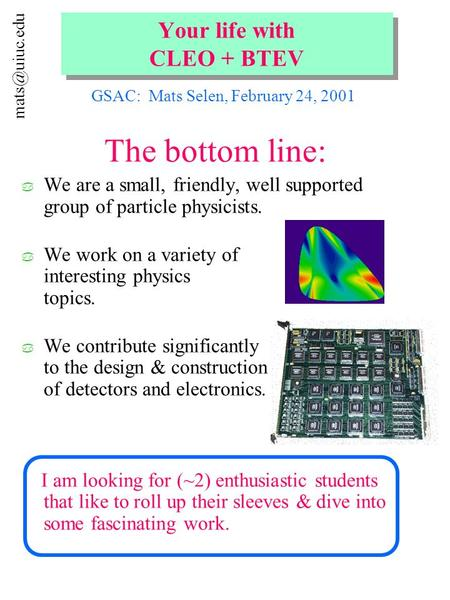 Your life with CLEO + BTEV The bottom line: a We are a small, friendly, well supported group of particle physicists. a We work on a variety.