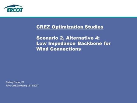 CREZ Optimization Studies Scenario 2, Alternative 4: Low Impedance Backbone for Wind Connections Cathey Carter, PE RPG CREZ meeting 12/14/2007.